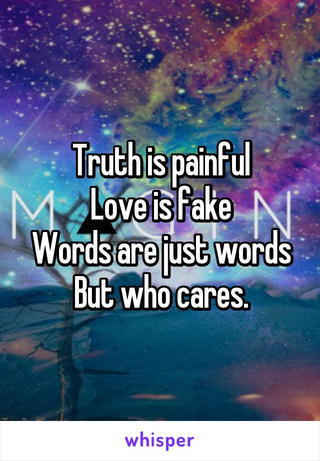 Truth is painful Love is fake Words are just words But who cares.