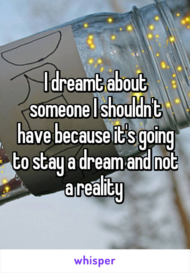 I dreamt about someone I shouldn't have because it's going to stay a dream and not a reality