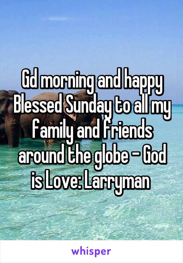 Gd morning and happy Blessed Sunday to all my family and friends around the globe - God is Love: Larryman