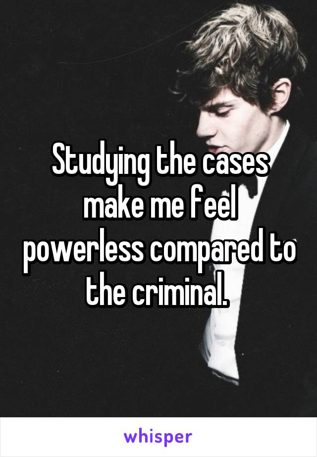 Studying the cases make me feel powerless compared to the criminal.