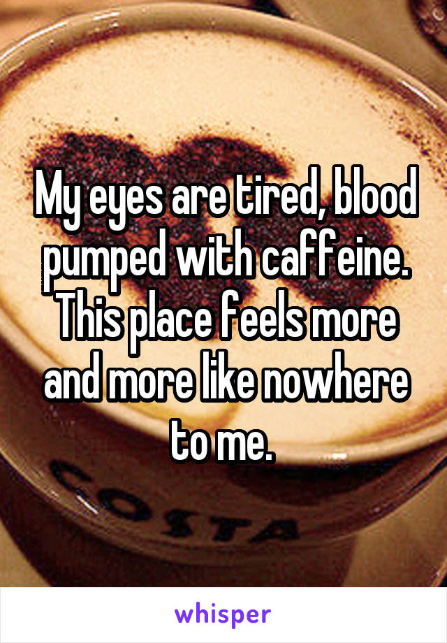 My eyes are tired, blood pumped with caffeine. This place feels more and more like nowhere to me.