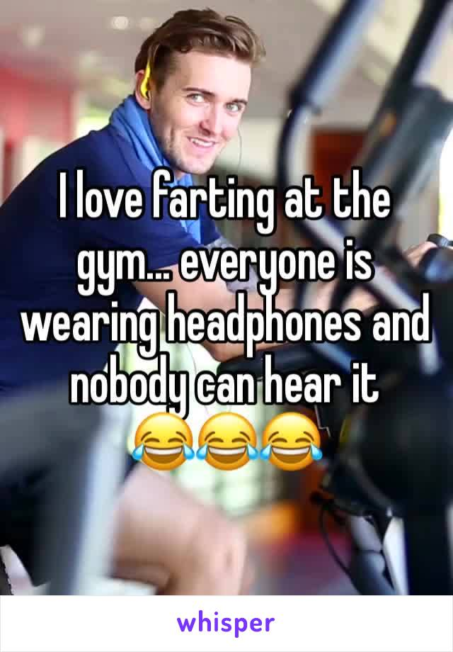 I love farting at the gym... everyone is wearing headphones and nobody can hear it 😂😂😂