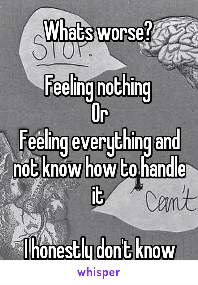 Whats worse?   Feeling nothing  Or Feeling everything and not know how to handle it   I honestly don't know