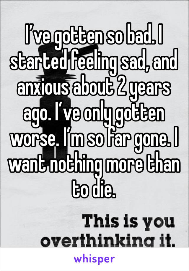 I've gotten so bad. I started feeling sad, and anxious about 2 years ago. I've only gotten worse. I'm so far gone. I want nothing more than to die.