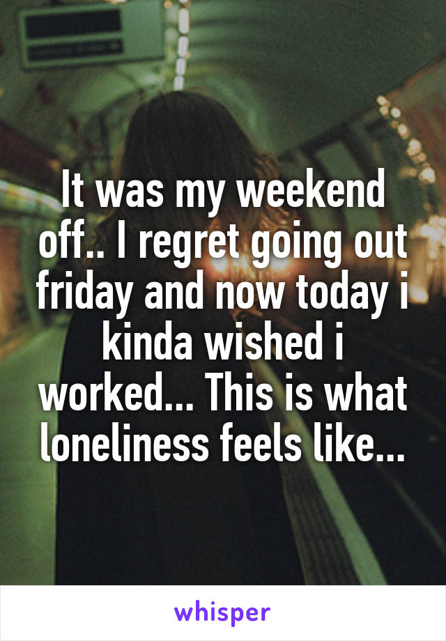 It was my weekend off.. I regret going out friday and now today i kinda wished i worked... This is what loneliness feels like...