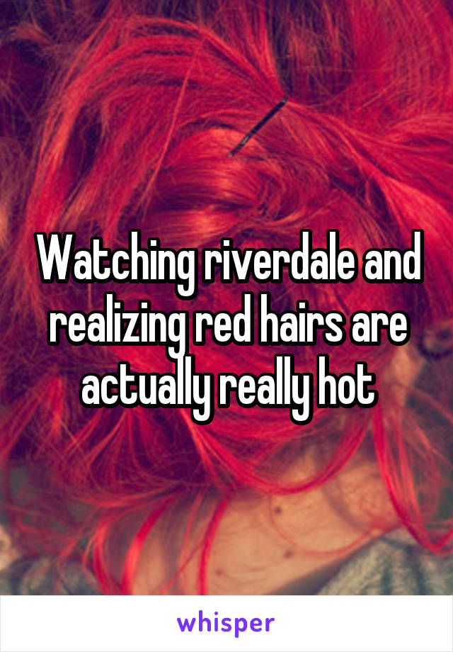Watching riverdale and realizing red hairs are actually really hot