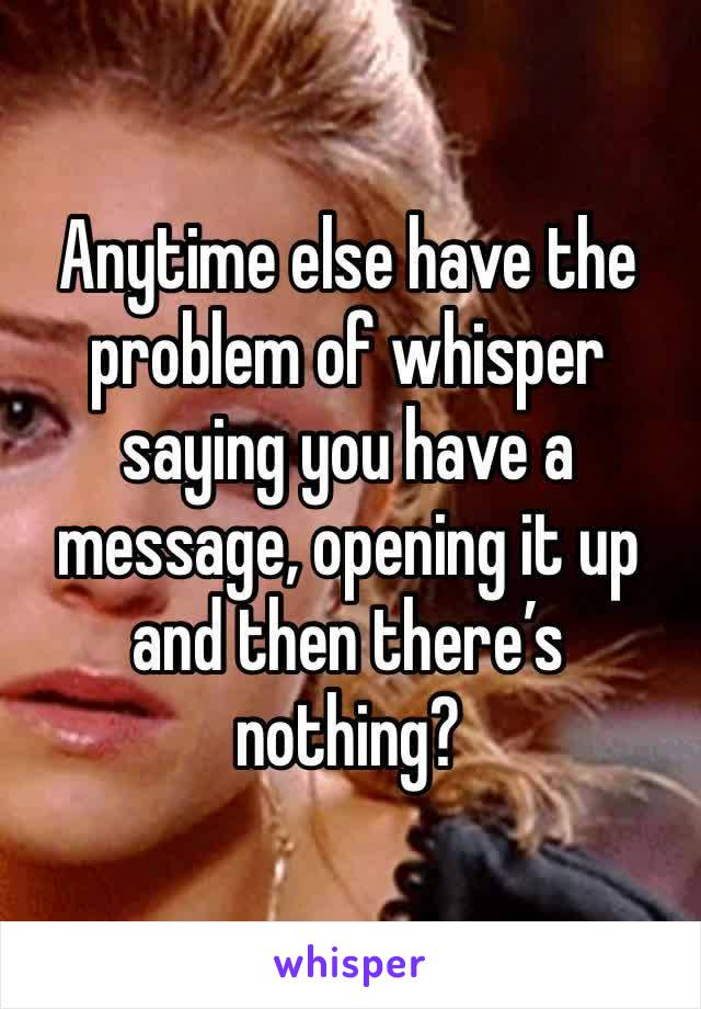 Anytime else have the problem of whisper saying you have a message, opening it up and then there's nothing?
