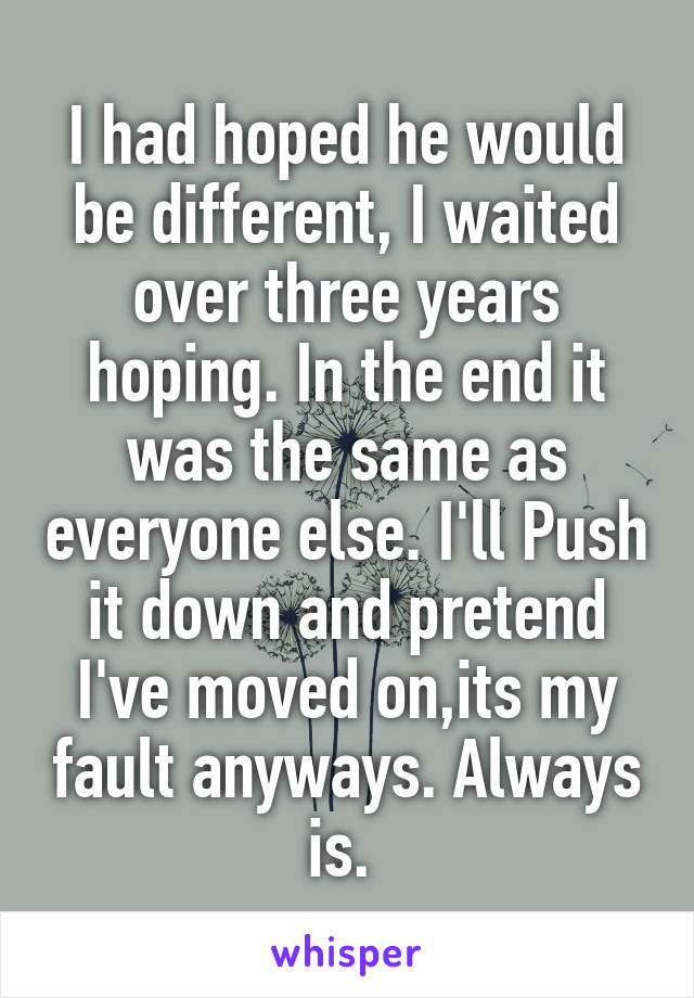 I had hoped he would be different, I waited over three years hoping. In the end it was the same as everyone else. I'll Push it down and pretend I've moved on,its my fault anyways. Always is.