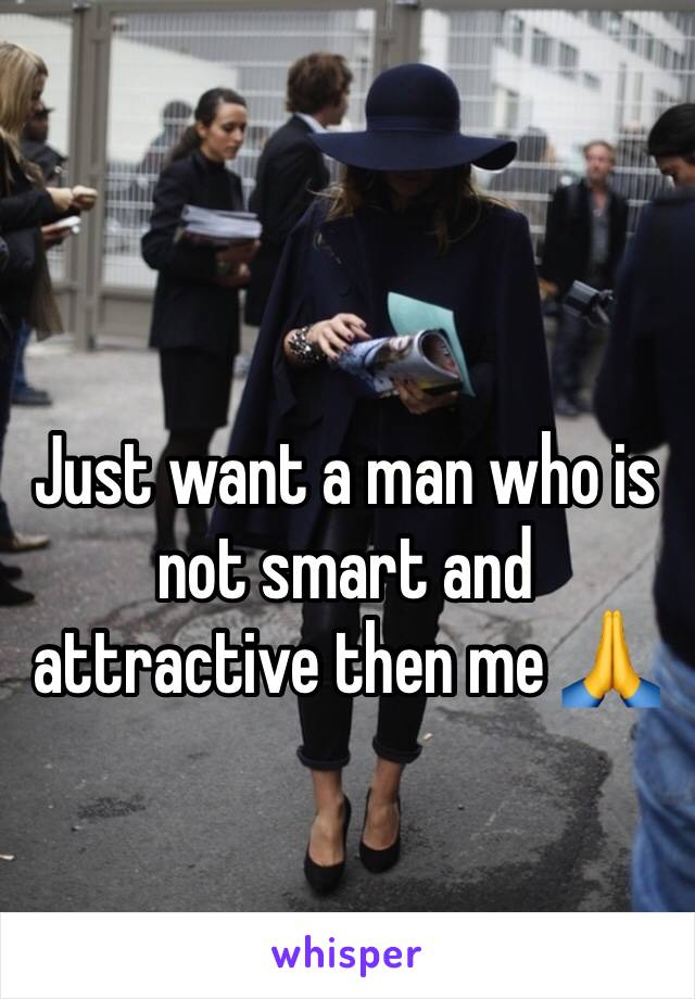 Just want a man who is not smart and attractive then me 🙏