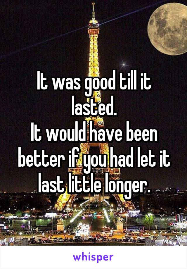 It was good till it lasted. It would have been better if you had let it last little longer.