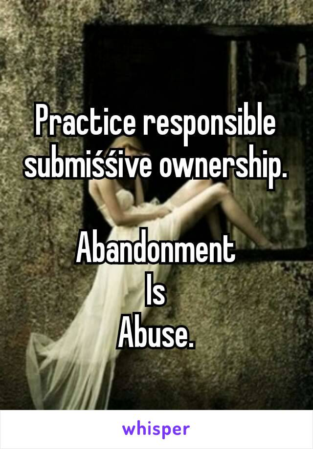 Practice responsible submiśśive ownership.  Abandonment Is Abuse.