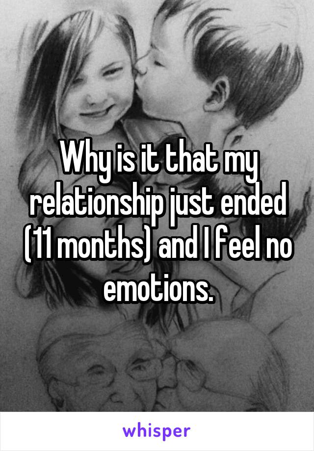 Why is it that my relationship just ended (11 months) and I feel no emotions.