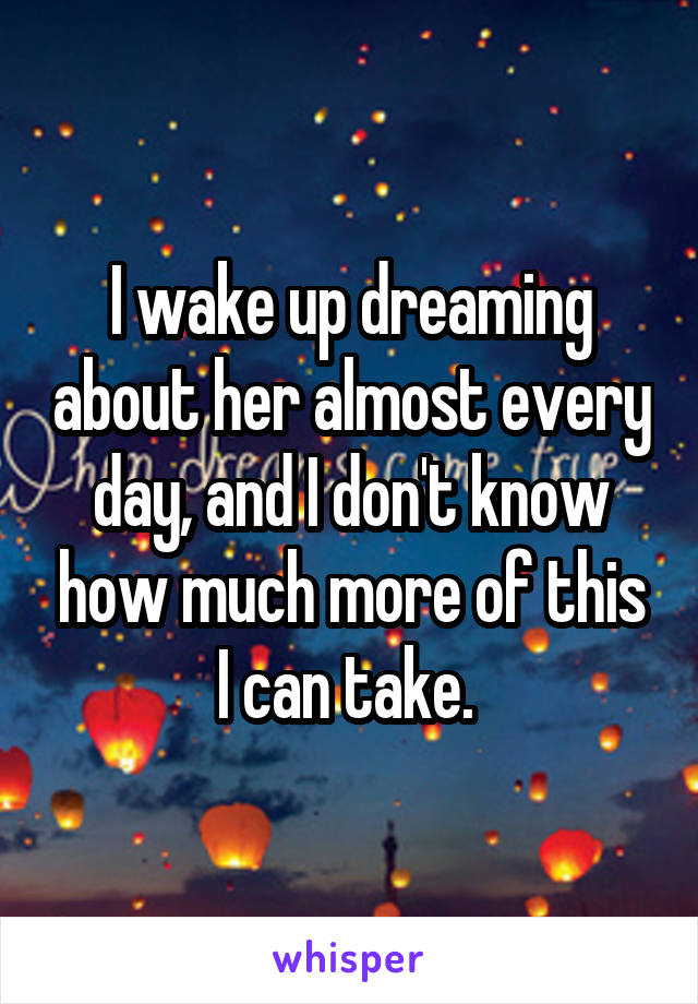 I wake up dreaming about her almost every day, and I don't know how much more of this I can take.