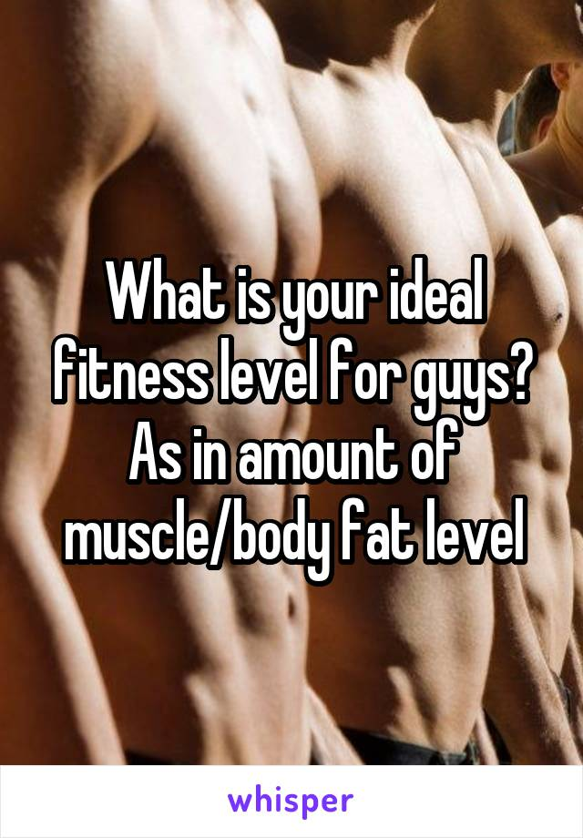 What is your ideal fitness level for guys? As in amount of muscle/body fat level