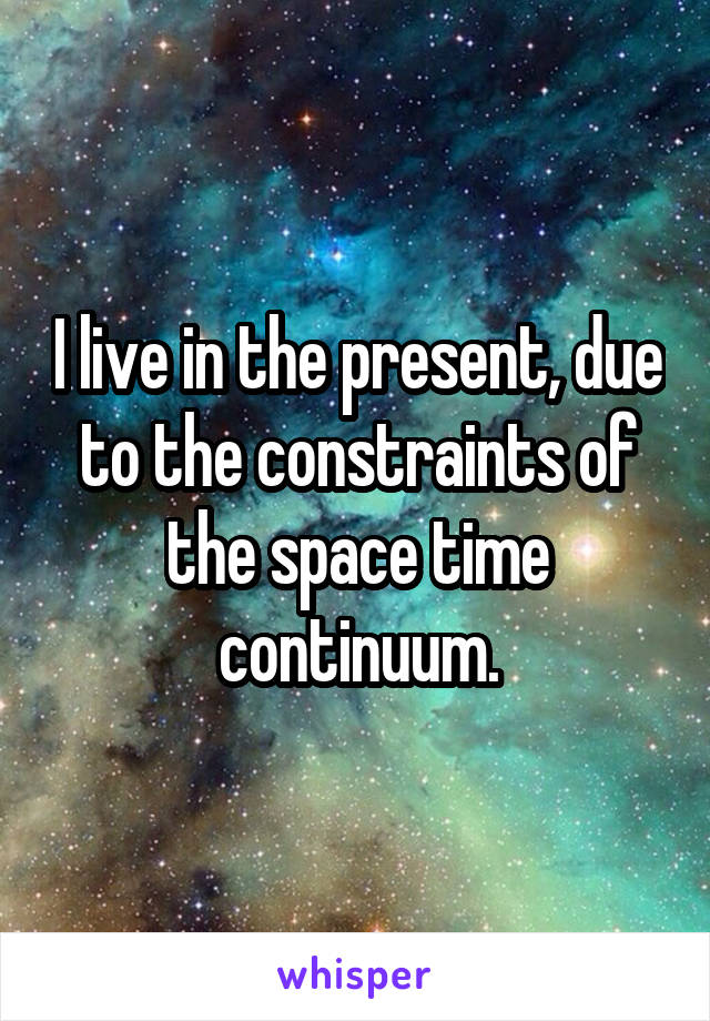 I live in the present, due to the constraints of the space time continuum.