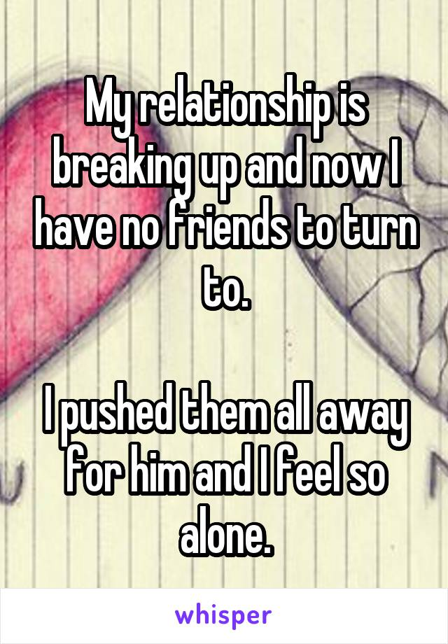 My relationship is breaking up and now I have no friends to turn to.  I pushed them all away for him and I feel so alone.