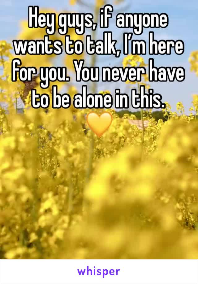 Hey guys, if anyone wants to talk, I'm here for you. You never have to be alone in this.  💛