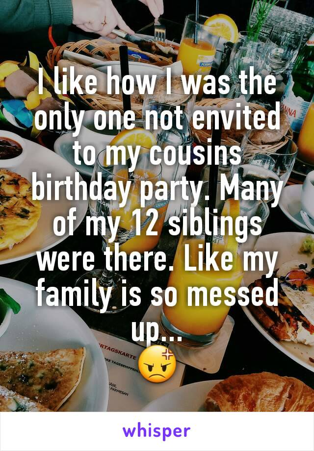 I like how I was the only one not envited to my cousins birthday party. Many of my 12 siblings were there. Like my family is so messed up... 😡