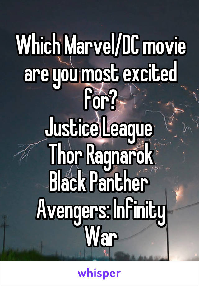 Which Marvel/DC movie are you most excited for? Justice League  Thor Ragnarok Black Panther  Avengers: Infinity War