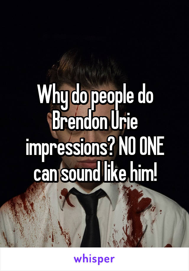 Why do people do Brendon Urie impressions? NO ONE can sound like him!