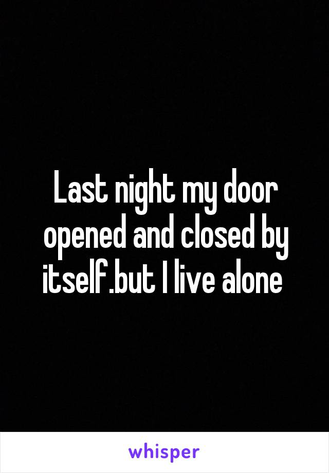 Last night my door opened and closed by itself.but I live alone