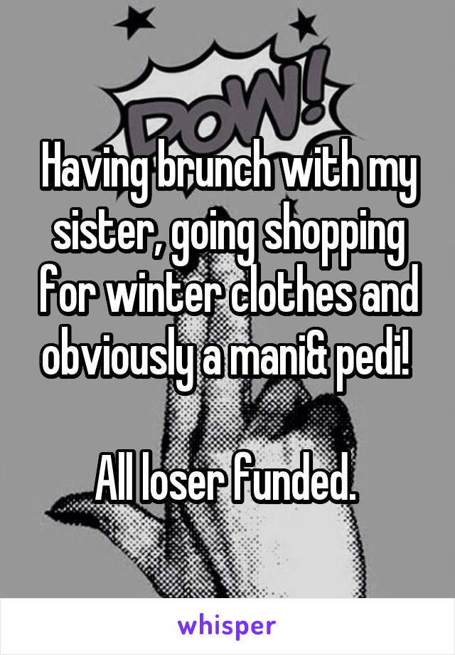 Having brunch with my sister, going shopping for winter clothes and obviously a mani& pedi!   All loser funded.