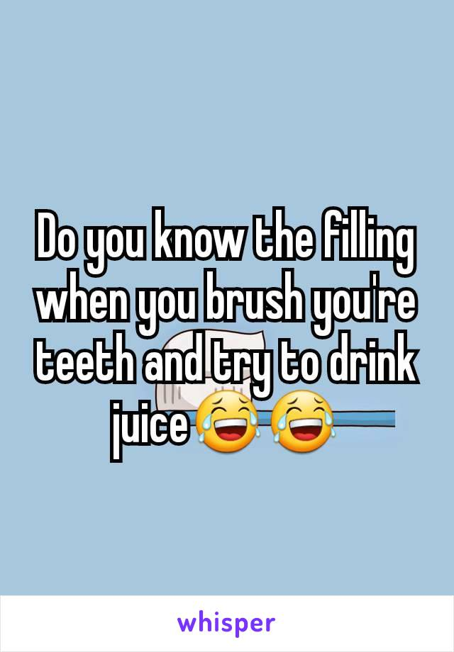 Do you know the filling when you brush you're teeth and try to drink juice😂😂