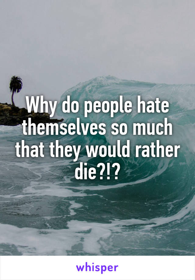 Why do people hate themselves so much that they would rather die?!?