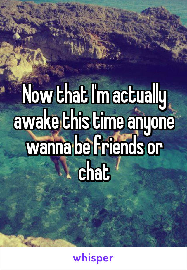 Now that I'm actually awake this time anyone wanna be friends or chat