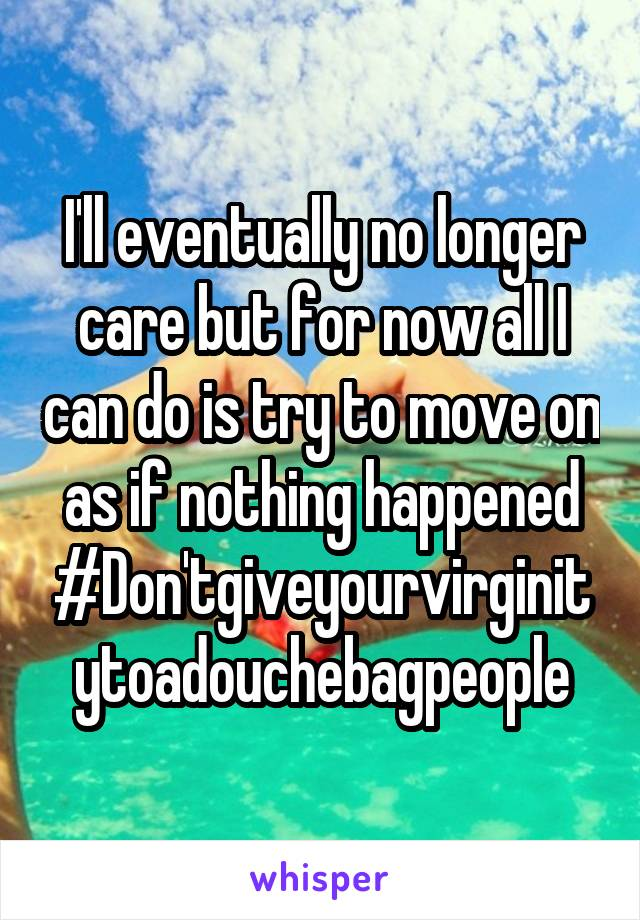 I'll eventually no longer care but for now all I can do is try to move on as if nothing happened #Don'tgiveyourvirginitytoadouchebagpeople