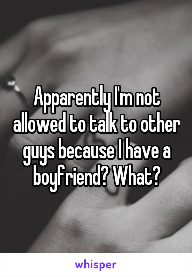 Apparently I'm not allowed to talk to other guys because I have a boyfriend? What?