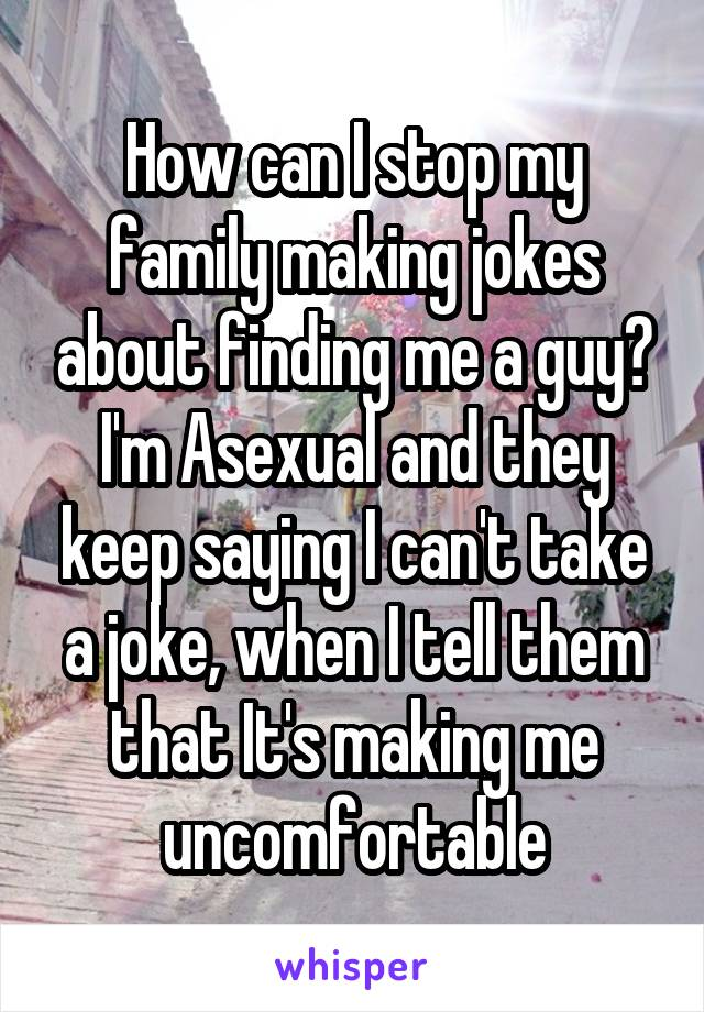 How can I stop my family making jokes about finding me a guy? I'm Asexual and they keep saying I can't take a joke, when I tell them that It's making me uncomfortable