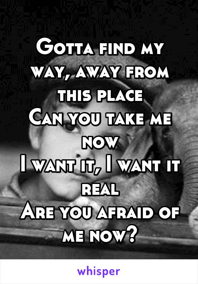 Gotta find my way, away from this place Can you take me now I want it, I want it real Are you afraid of me now?