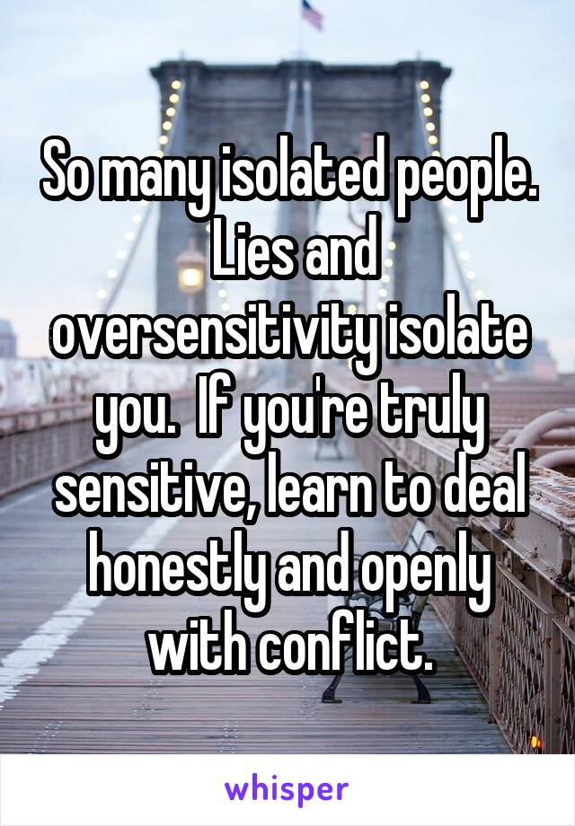 So many isolated people.  Lies and oversensitivity isolate you.  If you're truly sensitive, learn to deal honestly and openly with conflict.