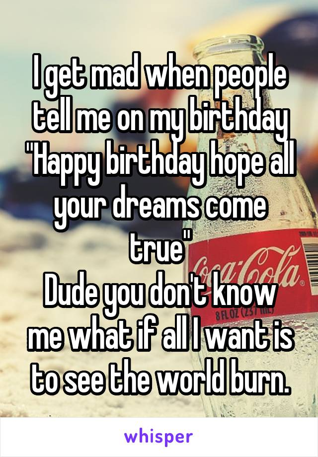 "I get mad when people tell me on my birthday ""Happy birthday hope all your dreams come true"" Dude you don't know me what if all I want is to see the world burn."