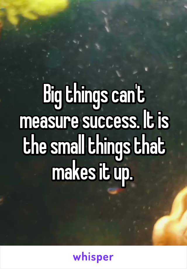 Big things can't measure success. It is the small things that makes it up.