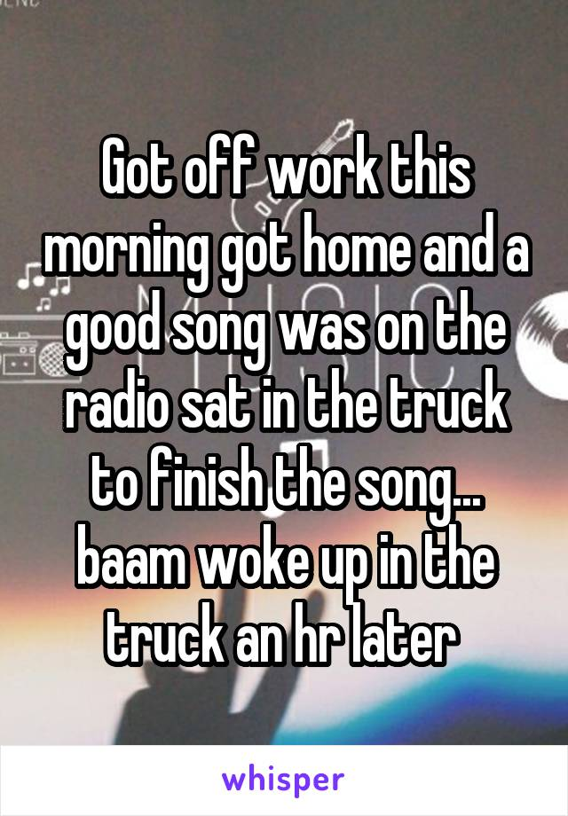 Got off work this morning got home and a good song was on the radio sat in the truck to finish the song... baam woke up in the truck an hr later