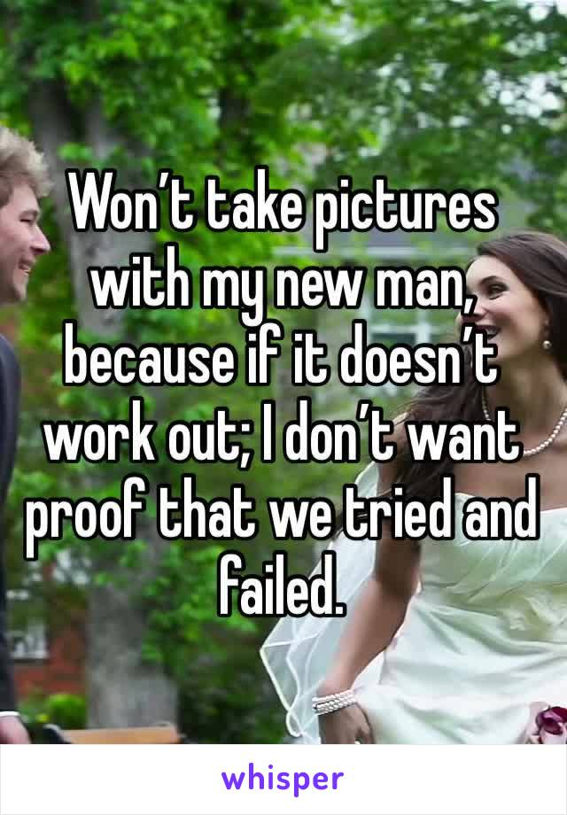 Won't take pictures with my new man, because if it doesn't work out; I don't want proof that we tried and failed.