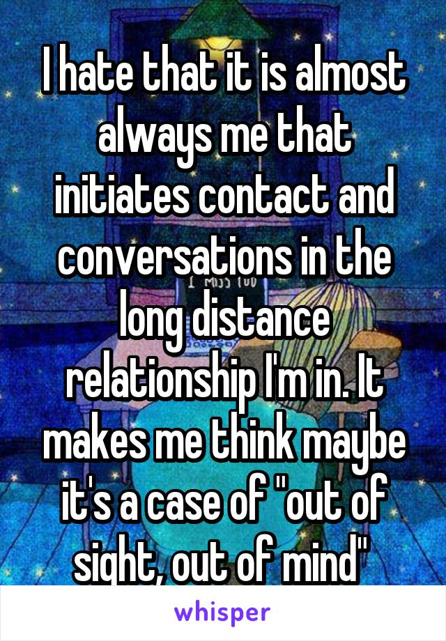 "I hate that it is almost always me that initiates contact and conversations in the long distance relationship I'm in. It makes me think maybe it's a case of ""out of sight, out of mind"""