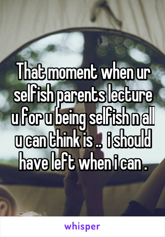 That moment when ur selfish parents lecture u for u being selfish n all u can think is ..  i should have left when i can .