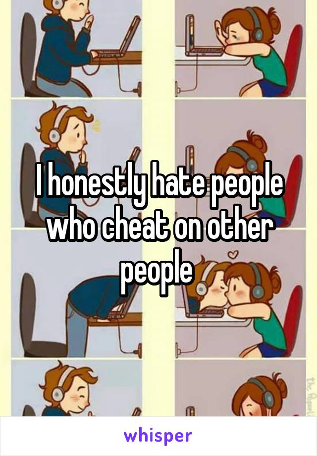I honestly hate people who cheat on other people