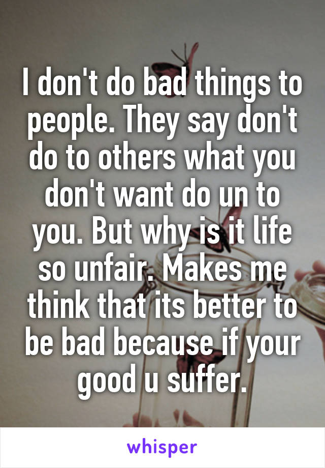 I don't do bad things to people. They say don't do to others what you don't want do un to you. But why is it life so unfair. Makes me think that its better to be bad because if your good u suffer.