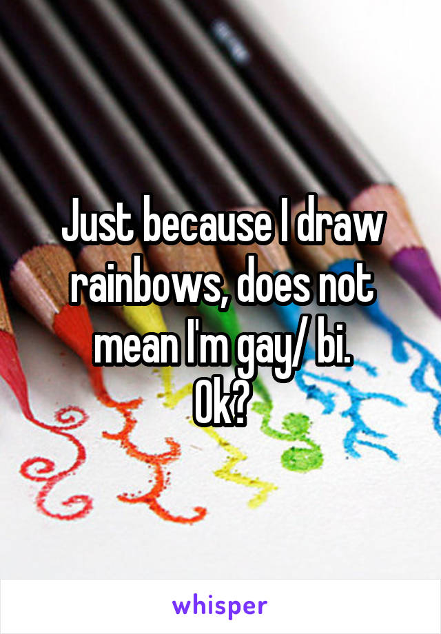 Just because I draw rainbows, does not mean I'm gay/ bi. Ok?