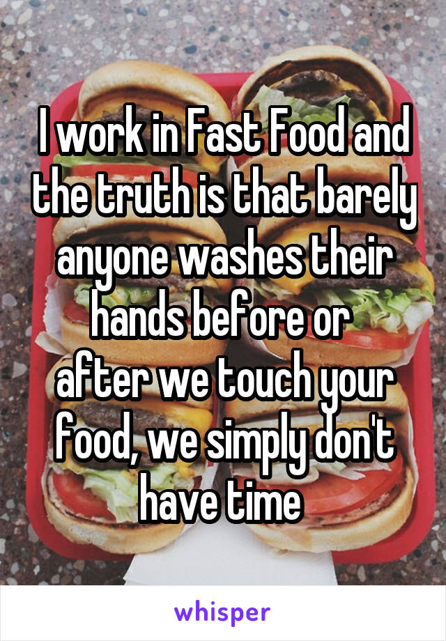 I work in Fast Food and the truth is that barely anyone washes their hands before or  after we touch your food, we simply don't have time