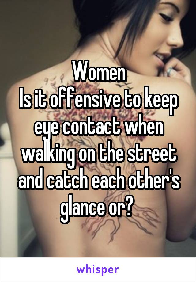 Women Is it offensive to keep eye contact when walking on the street and catch each other's glance or?