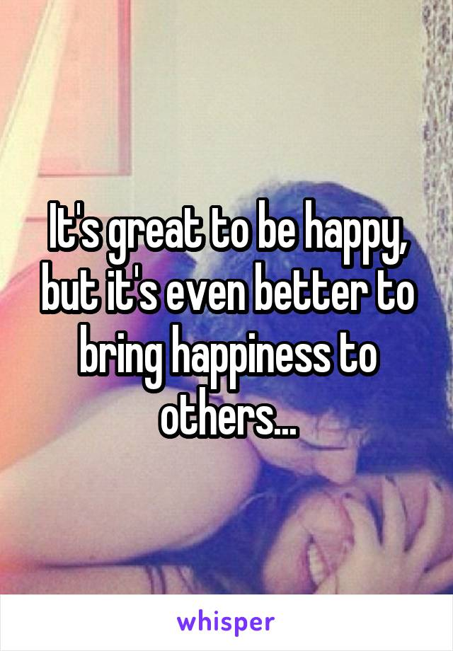 It's great to be happy, but it's even better to bring happiness to others...
