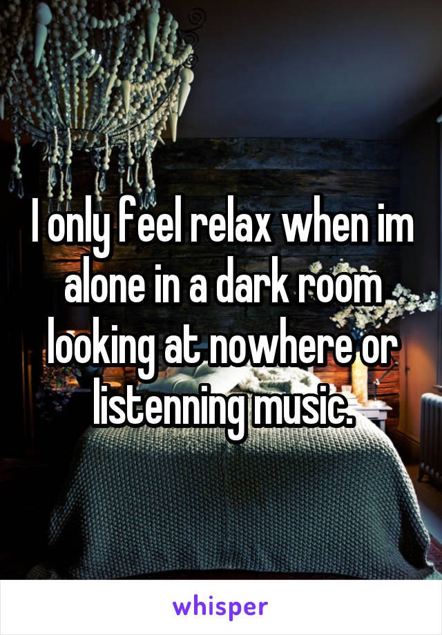I only feel relax when im alone in a dark room looking at nowhere or listenning music.