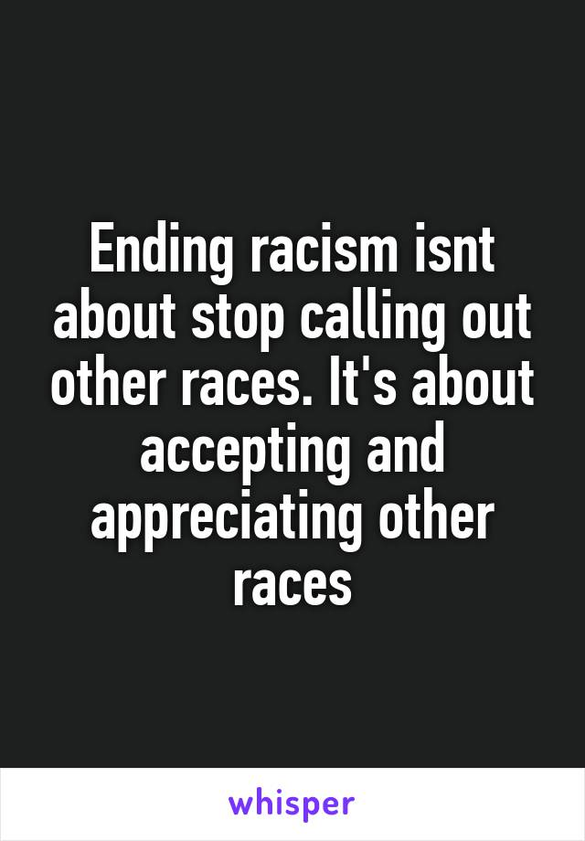 Ending racism isnt about stop calling out other races. It's about accepting and appreciating other races