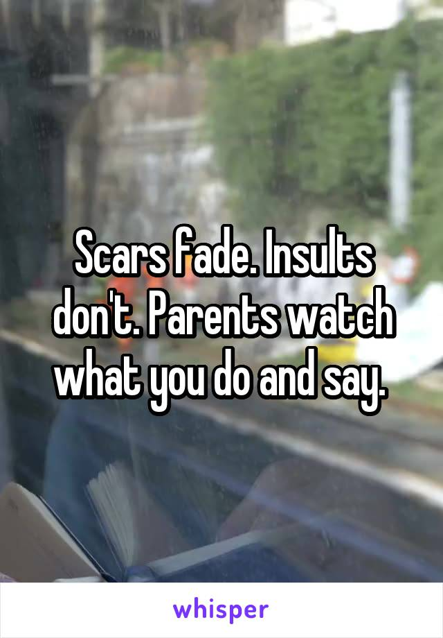 Scars fade. Insults don't. Parents watch what you do and say.