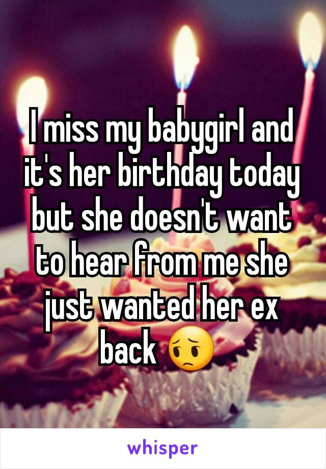 I miss my babygirl and it's her birthday today but she doesn't want to hear from me she just wanted her ex back 😔